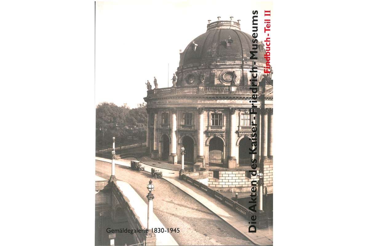 Die Akten des Kaiser-Friedrich-Museums: Findbuch -Teil II: Gemäldegalerie 1830-1945